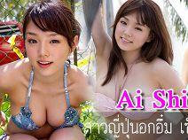 Ai Shinozaki สาวญี่ปุ่นอกอึ๋ม มาพร้อมความเซ็กซี่ที่ชวนฟินสุด ๆ